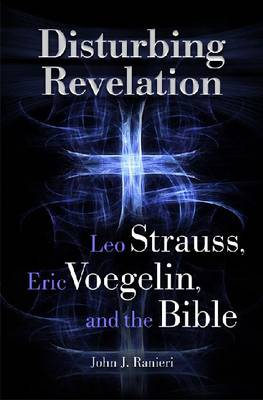 Disturbing Revelation: Leo Strauss, Eric Voegelin, and the Bible (Hardback)