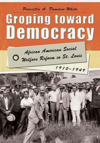 Groping Toward Democracy: African American Social Welfare Reform in St. Louis, 1910-1949 (Hardback)