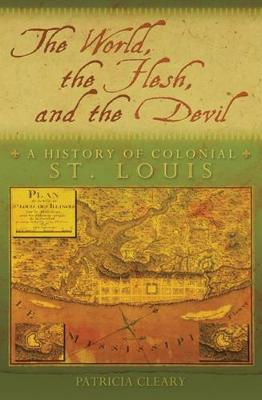 The World, the Flesh, and the Devil: A History of Colonial St. Louis (Hardback)