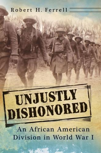 Unjustly Dishonored: An African American Division in World War I (Hardback)