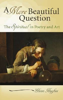 A More Beautiful Question: The Spiritual in Poetry and Art (Hardback)