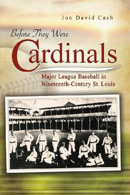 Before They Were Cardinals: Major League Baseball in Nineteenth-Century St Louis - Sports and American Culture Series (Paperback)