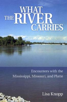 What the River Carries: Encounters with the Mississippi, Missouri, and Platte (Paperback)