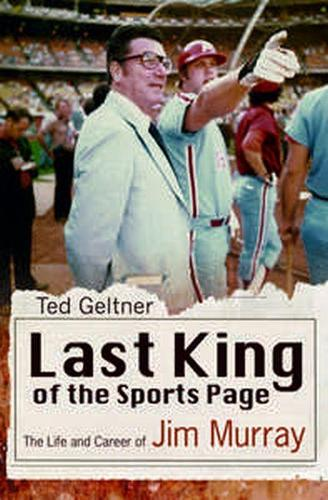 Last King of the Sports Page: The Life and Career of Jim Murray - Sports and American Culture Series (Hardback)