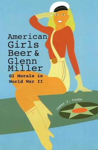 American Girls, Beer, and Glenn Miller: GI Morale in World War II (Paperback)