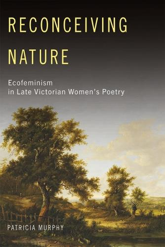Reconceiving Nature: Ecofeminism in Late Victorian Women's Poetry (Hardback)