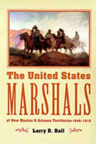 The United States Marshals: Of New Mexico and Arizona Territories 1846-1912 (Paperback)