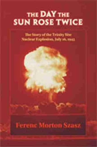 The Day the Sun Rose Twice: The Story of the Trinity Site Nuclear Explosion, July 16, 1945 (Paperback)