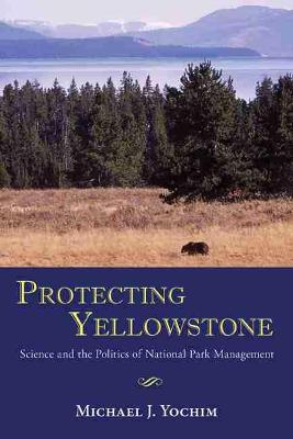 Protecting Yellowstone: Science and the Politics of National Park Management (Paperback)