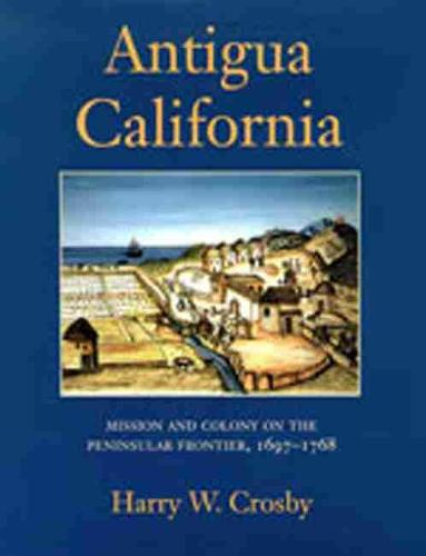 Antigua California: Mission and Colony on the Peninsular Frontier, 1697-1768 (Hardback)