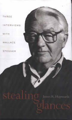 Stealing Glances: Three Interviews with Wallace Stegner (Hardback)