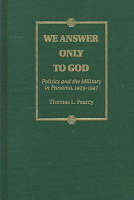 We Answer Only to God: Politics and the Military in Panama, 1903-1947 (Hardback)