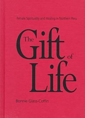 The Gift of Life: Female Spirituality and Healing in Northern Peru (Hardback)