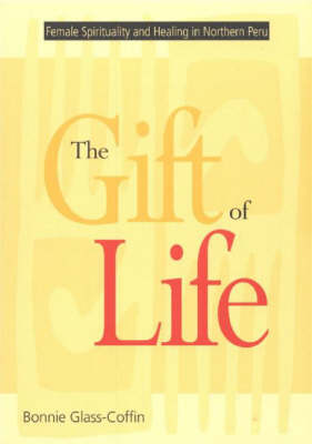 The Gift of Life: Female Spirituality and Healing in Northern Peru (Paperback)