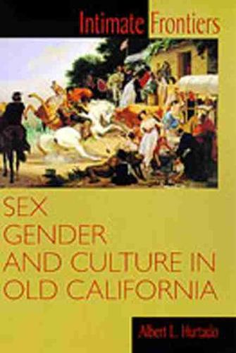 Intimate Frontiers: Sex, Gender and Culture in Old California - Histories of the American Frontier (Paperback)
