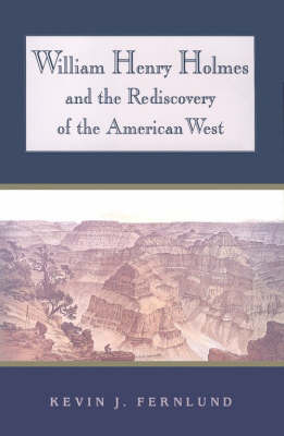 William Henry Holmes and the Rediscovery of the American West (Hardback)