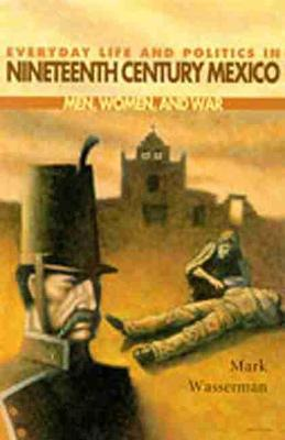 Everyday Life and Politics in Nineteenth Century Mexico: Men, Women and War - Dialogos Series (Paperback)