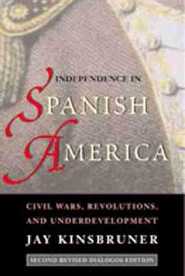 Independence in Spanish America: Civil Wars, Revolutions and Underdevelopment - Dialogos Series (Paperback)