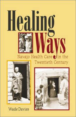 Healing Ways: Navajo Health Care in the Twenitieth Century (Hardback)