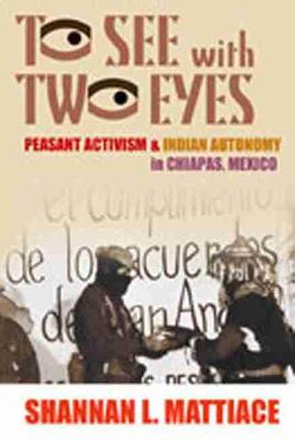 To See with Two Eyes: Peasant Activism and Indian Autonomy in Chiapas, Mexico (Paperback)