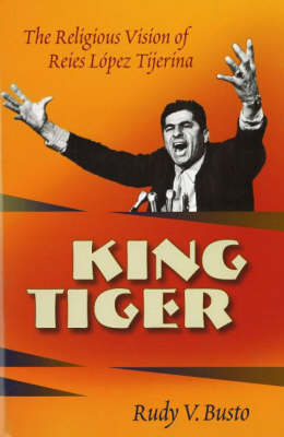 King Tiger: The Religious Vision of Reies Lopez Tijerina (Hardback)