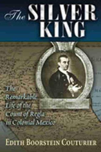 The Silver King: The Remarkable Life of the Count of Regia in Colonial Mexico (Paperback)