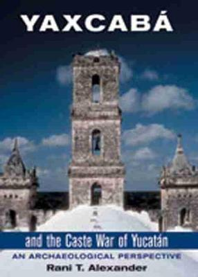 Yaxcaba and the Caste War of the Yucatan: An Archaeological Perspective (Hardback)