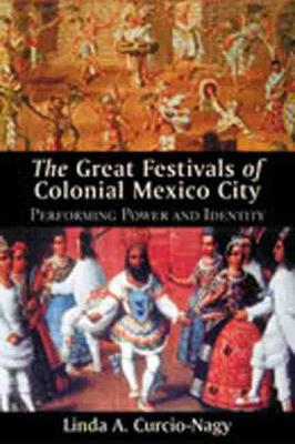 Great Festivals of Colonial Mexico City: Performing Power and Identity (Hardback)
