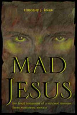 Mad Jesus: The Final Testament of a Huichol Messiah from Northwest Mexico (Hardback)