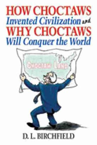 How Choctaws Invented Civilization and Why Choctaws Will Conquer the World (Hardback)