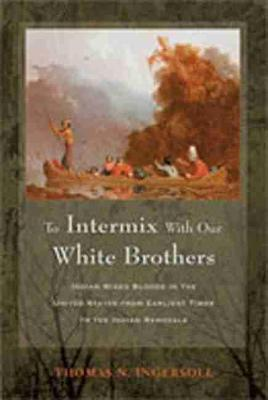 To Intermix with Our White Brothers: Indian Mixed Bloods in the United States from the Earliest Times to the Indian Removals (Hardback)