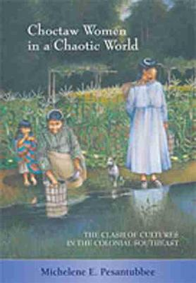 Choctaw Women in a Chaotic World: The Clash of Cultures in the Colonial Southeast (Paperback)