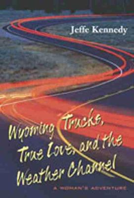 Wyoming Trucks, True Love and the Weather Channel: A Woman's Adventure (Hardback)