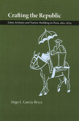 Crafting the Republic: Lima's Artisans and Nation-building in Peru, 1821-1879 (Paperback)