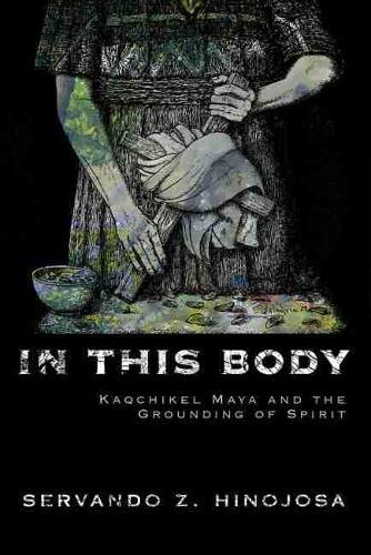 In This Body: Kaqchikel Maya and the Grounding of Spirit (Hardback)