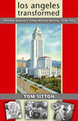 Los Angeles Transformed: Fletcher Bowron's Urban Reform Revival, 1938-1953 (Hardback)