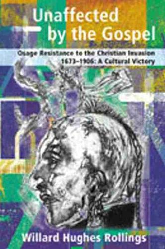 Unaffected by the Gospel: Osage Resistance to the Christian Invasion, 1673-1906, A Cultural Victory (Hardback)