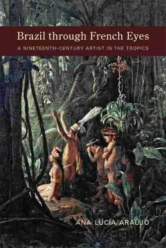 Brazil through French Eyes: A Nineteenth-Century Artist in the Tropics (Hardback)