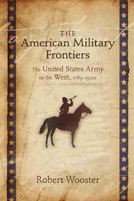 The American Military Frontiers: The United States Army in the West, 1783-1900 (Paperback)