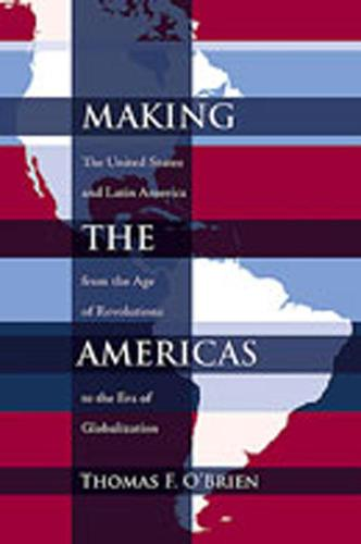 Making the Americas: The United States and Latin America from the Age of Revolutions to the Era of Globalization (Paperback)
