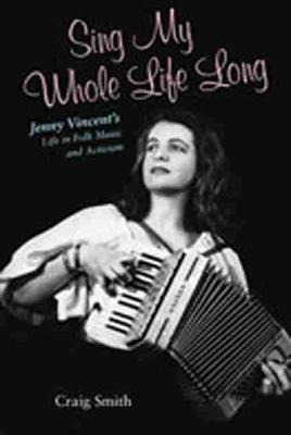 Sing My Whole Life Long: Jenny Vincent's Life in Folk Music and Activism (Paperback)