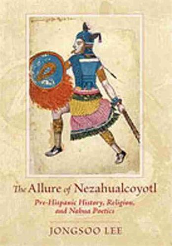 The Allure of Nezahualcoyotl: Pre-Hispanic History, Religion, and Nahua Poetics (Hardback)
