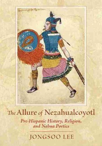 The Allure of Nezahualcoyotl: Pre-Hispanic History, Religion, and Nahua Poetics (Paperback)