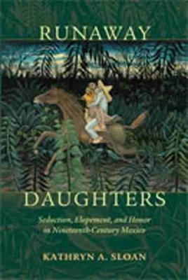 Runaway Daughters: Seduction, Elopement, and Honor in Nineteenth-Century Mexico (Paperback)