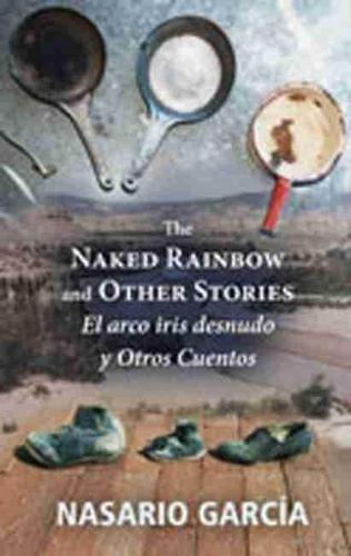 The Naked Rainbow and Other Stories: El Arco Iris Desnudo Y Otros Cuentos (Paperback)