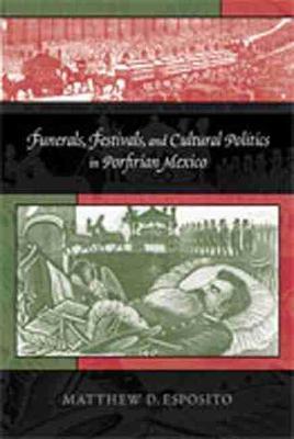 Funerals, Festivals and Cultural Politics in Porfirian Mexico (Paperback)