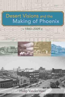 Desert Visions and the Making of Phoenix, 1860-2009 (Paperback)
