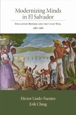 Modernizing Minds in El Salvador: Education Reform and the Cold War, 1960-1980 (Paperback)