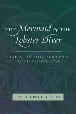 The Mermaid and the Lobster Diver: Gender, Sexuality, and Money on the Miskito Coast (Paperback)