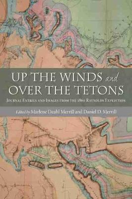 Up the Winds and Over the Tetons: Journal Entries and Images from the 1860 Raynolds Expedition (Hardback)